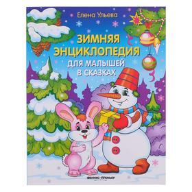 Зимняя энциклопедия для малышей в сказках. 6-е изд. Ульева Е.