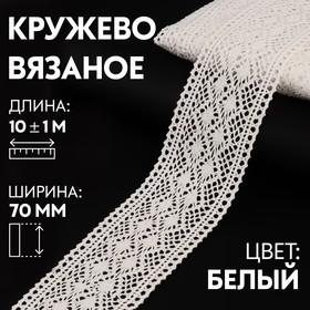 Кружево вязаное, 70 мм × 10 ± 1 м, цвет кипенно-белый