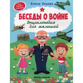 Энциклопедия для малышей «Беседы о войне», 3-е издание, Ульева Е. А.