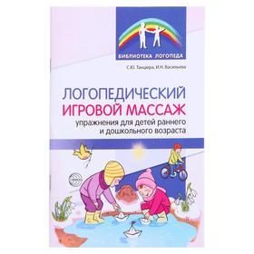 Логопед игр массаж: упр для детей раннего и дошкольного возраста Танцюра С.Ю,Васильева И.Н.