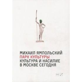 Парк культуры: Культура и насилие в Москве Сегодня