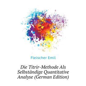 Die Titrir-Methode Als Selbständige Quantitative Analyse (German Edition)|. Fleischer Emil