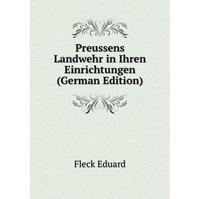 Preussens Landwehr in Ihren Einrichtungen (German Edition)|. Fleck Eduard