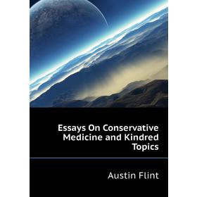 Essays On Conservative Medicine and Kindred Topics|. Flint Austin