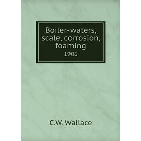 Boiler-waters, scale, corrosion, foaming|1906. C.W. Wallace