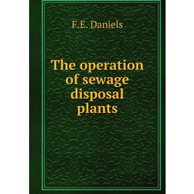 The operation of sewage disposal plants|. F.E. Daniels