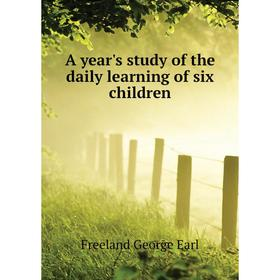 A year's study of the daily learning of six children|. Freeland George Earl