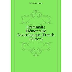 Grammaire Élémentaire Lexicologique (French Edition)|. Larousse Pierre