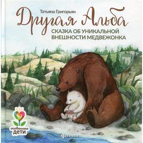 Другая Альба: сказка об уникальной внешности медвежонка, Григорьян Т.А.