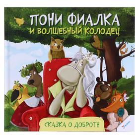 «Пони Фиалка и волшебный колодец. Сказка о доброте», Алешичева А., 32 стр.