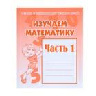 Рабочая тетрадь «Изучаем математику». Часть 1