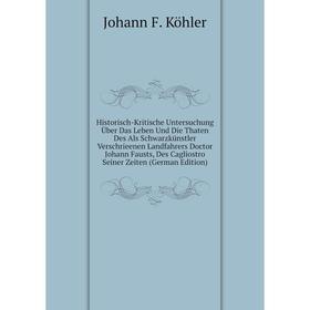 Historisch-Kritische Untersuchung Über Das Leben Und Die Thaten Des Als Schwarzkünstler Verschrieenen Landfahrers Doctor Johann