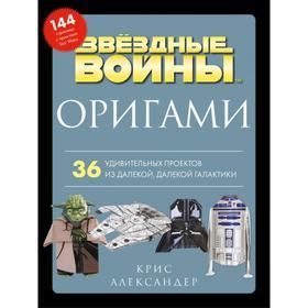 Оригами Звездные войны. 36 удивительных проектов из далекой, далекой Галактики. Александер К.