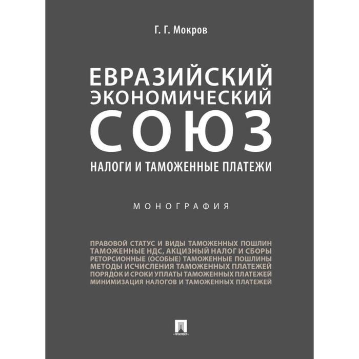 Евразийский экономический союз. алоги и таможенные платежи. Монография. Мокров Г.