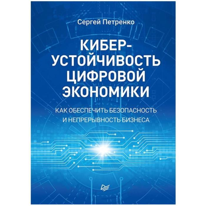 Киберустойчивость цифровой экономики. Как обеспечить безопасность и непрерывность бизнеса. Петренко С.