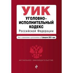 Уголовно-исполнительный кодекс Российской Федерации. Текст с изменениями и дополнениями на 1 февраля 2021 г.