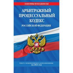 Арбитражный процессуальный кодекс Российской Федерации: текст с изменениями и дополнениями на 2021 г.