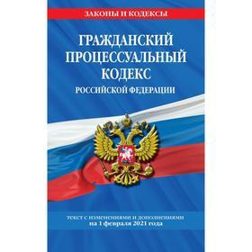 Гражданский процессуальный кодекс РФ: текст с изм. на 1 февраля 2021 г.