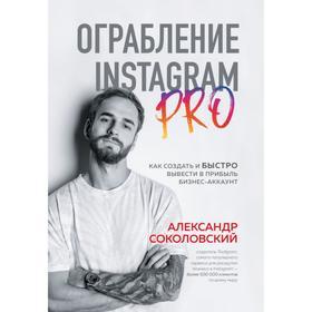 Ограбление Instagram PRO. Как создать и быстро вывести на прибыль бизнес-аккаунт. Соколовский А. С.
