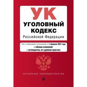 Уголовный кодекс Российской Федерации. Текст с изменениями и дополнениями на 1 февраля 2021 года (+ таблица изменений) (+ путеводитель по судебной практике)