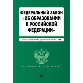 Федеральный закон «Об образовании в Российской Федерации». Текст с изм. на 2021 год