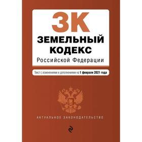Земельный кодекс Российской Федерации. Текст с изменениями и дополнениями на 1 февраля 2021 г.