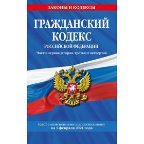 Гражданский кодекс Российской Федерации. Части первая, вторая, третья и четвертая: текст с изменениями и дополнениями на 1 февраля 2021 г.