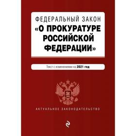 Федеральный закон «О прокуратуре Российской Федерации». Текст с изменениями и дополнениями на 2021 г.
