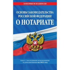 Основы законодательства Российской Федерации о нотариате: текст с изменениями и дополнениями на 2021 год