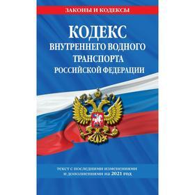 Кодекс внутреннего водного транспорта Российской Федерации. Текст с изменениями и дополнениями на 2021 г.