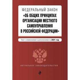 Федеральный закон «Об общих принципах организации местного самоуправления в Российской Федерации». Текст с изменениями и дополнениями на 2021 г.