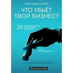 Что убьёт твой бизнес? 19 кризисов роста российских компаний и как их преодолеть. Саяпин А. В.