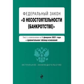 Федеральный закон «О несостоятельности (банкротстве)». Текст с изм. на 1 февраля 2021 г.