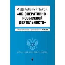 Федеральный закон «Об оперативно-розыскной деятельности». Текст с изм. и доп. на 2021 год