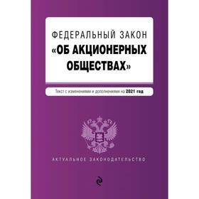Федеральный закон «Об акционерных обществах». Текст с изм. и доп. на 2021 год