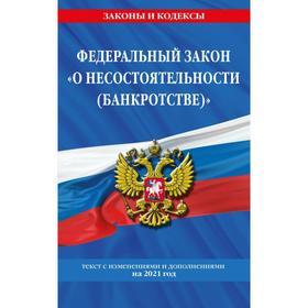 Федеральный закон «О несостоятельности (банкротстве)»: текст с изм. и доп. на 2021 г.