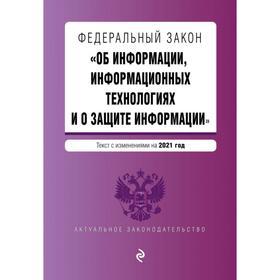 Федеральный закон «Об информации, информационных технологиях и о защите информации». Текст с изменением на 2021 год