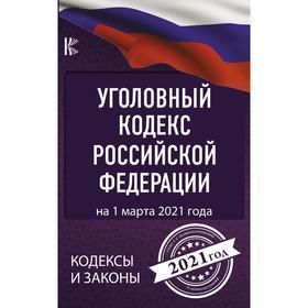 Уголовный Кодекс Российской Федерации на 1 марта 2021 года