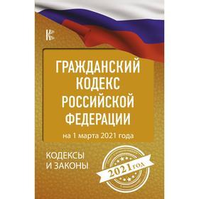 Гражданский Кодекс Российской Федерации на 1 марта 2021 года