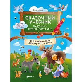 Сказочный учебник будущего первоклассника: все ваш ребенок должен узнать до школы, Ульева Е.