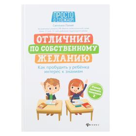Отличник по собственному желанию: как пробудить у ребенка интерес к знаниям; авт. Палий; сер