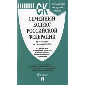 Семейный кодекс РФ (по сост. на 01. 02. 2021г.)+пут. по суд. пр. +ср. табл. изм.