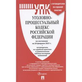 Уголовно-процессуальный кодекс РФ ( по сост. на 20. 02. 2021 г.)+с пут. по суд. пр. +с