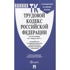 Трудовой кодекс РФ ( по сост. на 01. 03. 21г.)+ с пут. по суд. пр. +ср. табл. изм.
