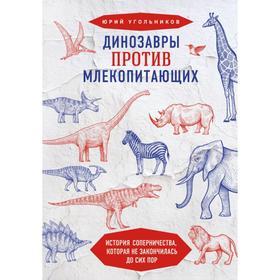 Динозавры против млекопитающих. История соперничества, которая не закончилась до сих пор. Угольников Ю.А.