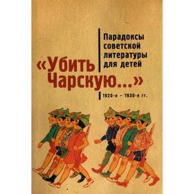 Убить Чарскую... Парадоксы совеской литературы для детей (1920-1930-е гг.). сост. Балина М.   688817