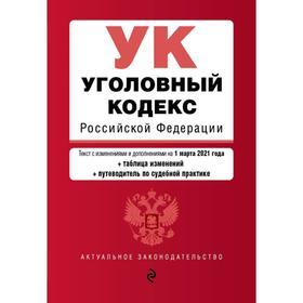 Уголовный кодекс Российской Федерации. Текст с изм. и доп. на 1 марта 2021 года (+ таблица изменений