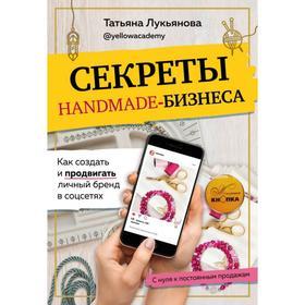 Секреты handmade-бизнеса. Как создать и продвигать личный бренд в соцсетях. Лукьянова Т. С.