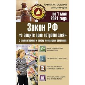 Закон РФ «О защите прав потребителей» с комментариями к закону и образцами заявлений на 1 мая 2021 г