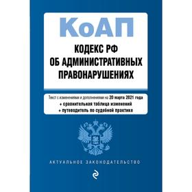 Кодекс Российской Федерации об административных правонарушениях (КоАП РФ).Ред. на 20 марта 2021 года